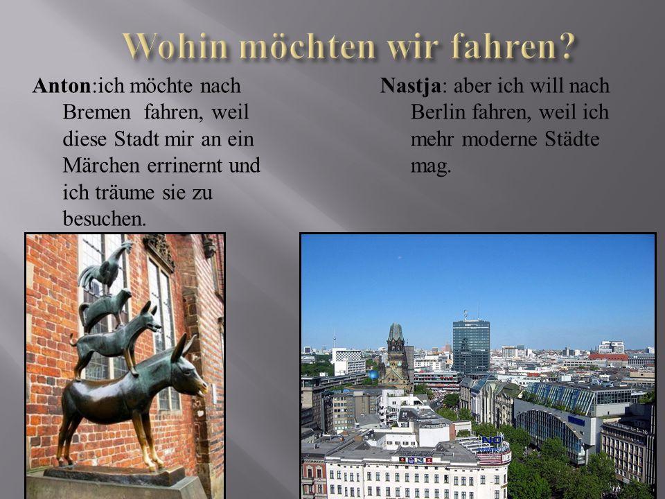 Anton:ich möchte nach Bremen fahren, weil diese Stadt mir an ein Märchen errinernt und ich träume sie zu besuchen. Nastja: aber ich will nach Berlin f