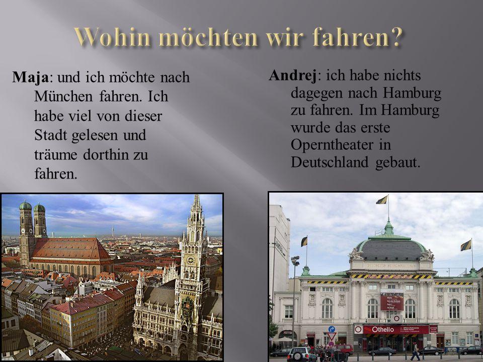 Maja: und ich möchte nach München fahren. Ich habe viel von dieser Stadt gelesen und träume dorthin zu fahren. Andrej: ich habe nichts dagegen nach Ha