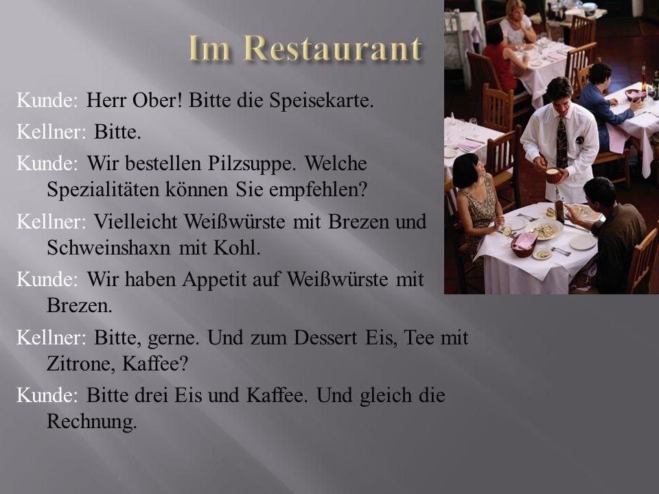Kunde: Herr Ober ! Bitte die Speisekarte. Kellner: Bitte. Kunde: Wir bestellen Pilzsuppe. Welche Spezialitäten können Sie empfehlen ? Kellner: Viellei