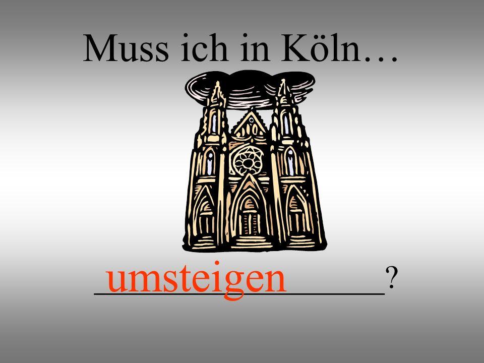 Muss ich in Köln… __________________? umsteigen