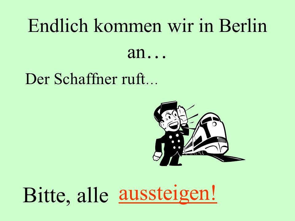 Endlich kommen wir in Berlin an … Der Schaffner ruft … Bitte, alle aussteigen!