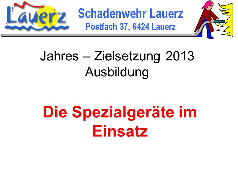 Jahres – Zielsetzung 2013 Ausbildung Die Spezialgeräte im Einsatz