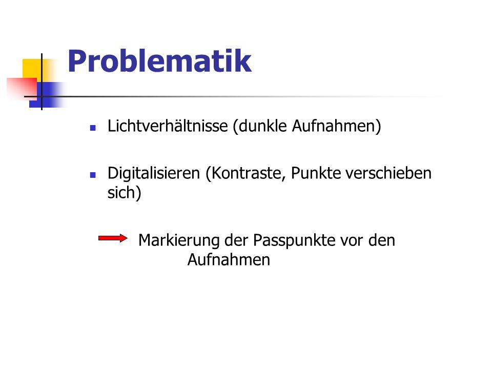 Problematik Lichtverhältnisse (dunkle Aufnahmen) Digitalisieren (Kontraste, Punkte verschieben sich) Markierung der Passpunkte vor den Aufnahmen