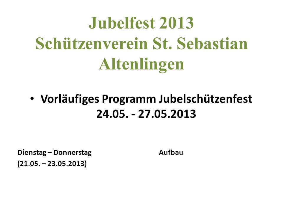 Jubelfest 2013 Schützenverein St. Sebastian Altenlingen Vorläufiges Programm Jubelschützenfest 24.05. - 27.05.2013 Dienstag – DonnerstagAufbau (21.05.