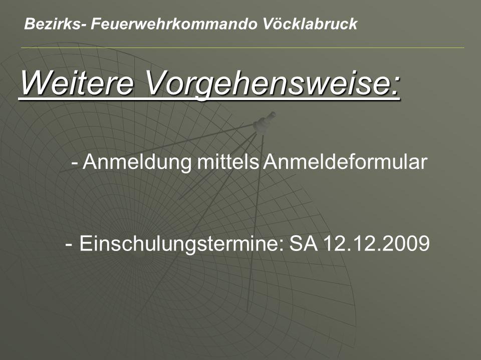 Weitere Vorgehensweise: - Anmeldung mittels Anmeldeformular - Einschulungstermine: SA 12.12.2009 Bezirks- Feuerwehrkommando Vöcklabruck