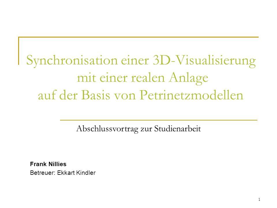 1 Synchronisation einer 3D-Visualisierung mit einer realen Anlage auf der Basis von Petrinetzmodellen Frank Nillies Betreuer: Ekkart Kindler Abschlussvortrag zur Studienarbeit