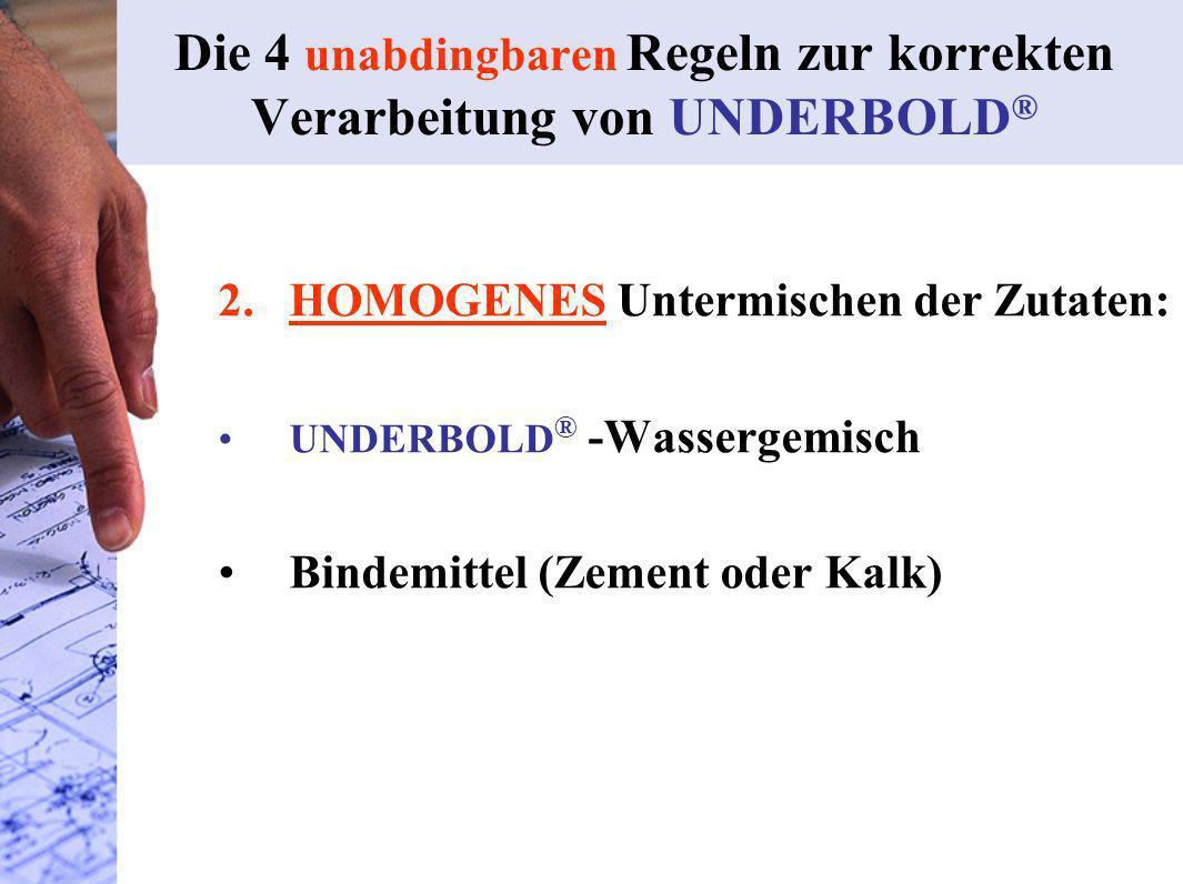 2. HOMOGENES Untermischen der Zutaten: UNDERBOLD ® -Wassergemisch Bindemittel (Zement oder Kalk) Die 4 unabdingbaren Regeln zur korrekten Verarbeitung