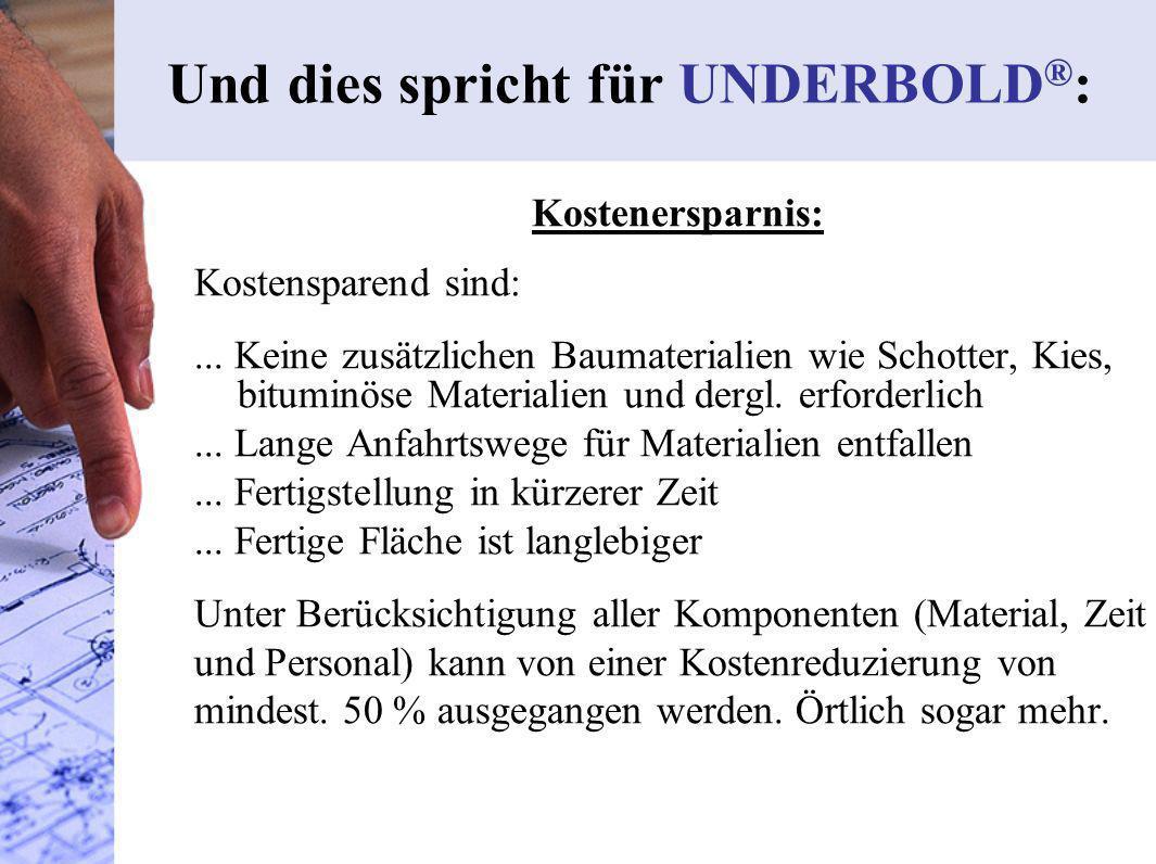 Und dies spricht für UNDERBOLD ® : Kostenersparnis: Kostensparend sind:... Keine zusätzlichen Baumaterialien wie Schotter, Kies, bituminöse Materialie