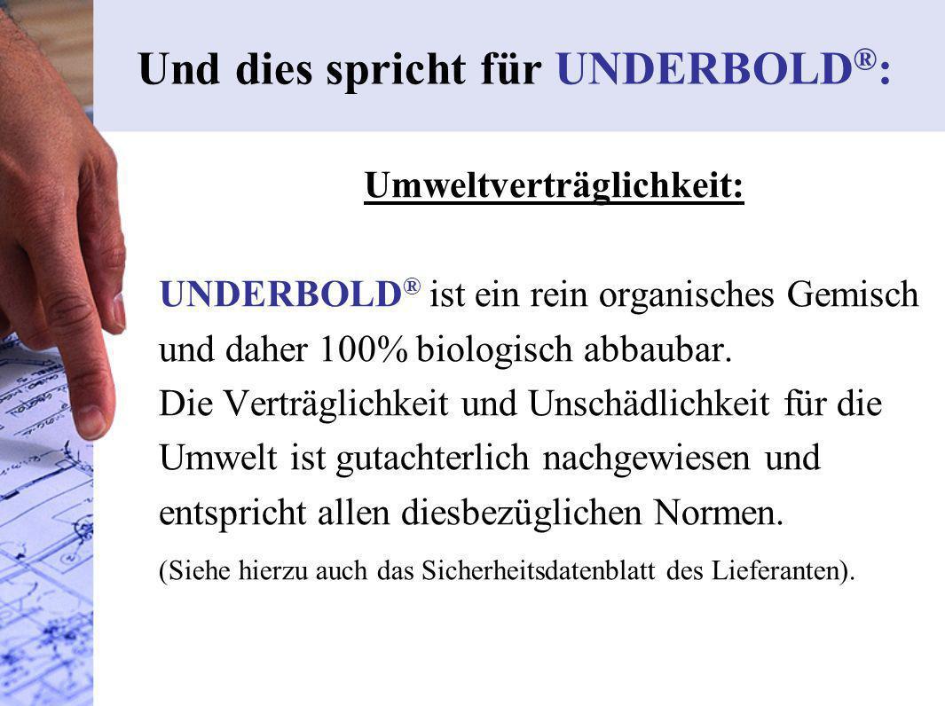 Umweltverträglichkeit: UNDERBOLD ® ist ein rein organisches Gemisch und daher 100% biologisch abbaubar. Die Verträglichkeit und Unschädlichkeit für di