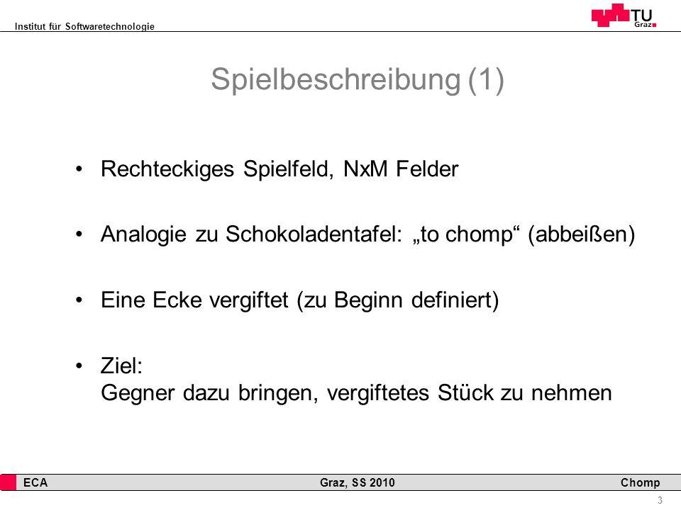 Institut für Softwaretechnologie 3 ECA Graz, SS 2010 Chomp Spielbeschreibung (1) Rechteckiges Spielfeld, NxM Felder Analogie zu Schokoladentafel: to chomp (abbeißen) Eine Ecke vergiftet (zu Beginn definiert) Ziel: Gegner dazu bringen, vergiftetes Stück zu nehmen