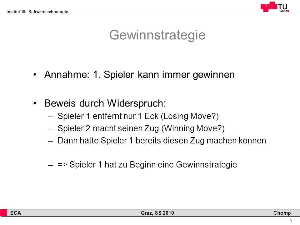 Institut für Softwaretechnologie 5 ECA Graz, SS 2010 Chomp Gewinnstrategie Annahme: 1. Spieler kann immer gewinnen Beweis durch Widerspruch: –Spieler