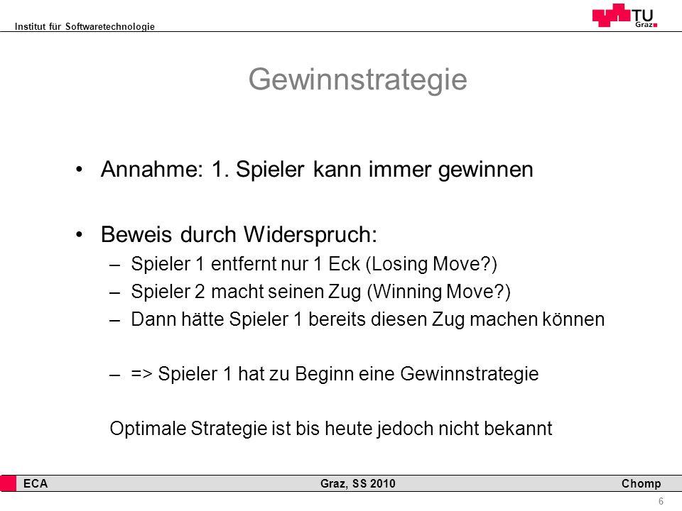 Institut für Softwaretechnologie 6 ECA Graz, SS 2010 Chomp Gewinnstrategie Annahme: 1. Spieler kann immer gewinnen Beweis durch Widerspruch: –Spieler