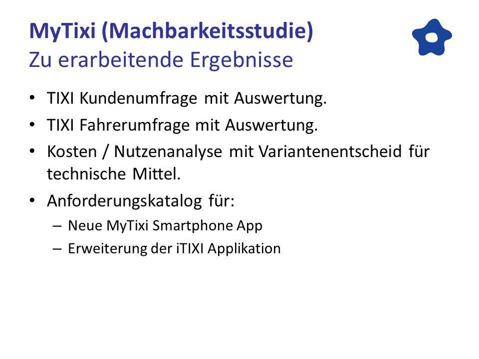 MyTixi (Machbarkeitsstudie) Zu erarbeitende Ergebnisse TIXI Kundenumfrage mit Auswertung. TIXI Fahrerumfrage mit Auswertung. Kosten / Nutzenanalyse mi