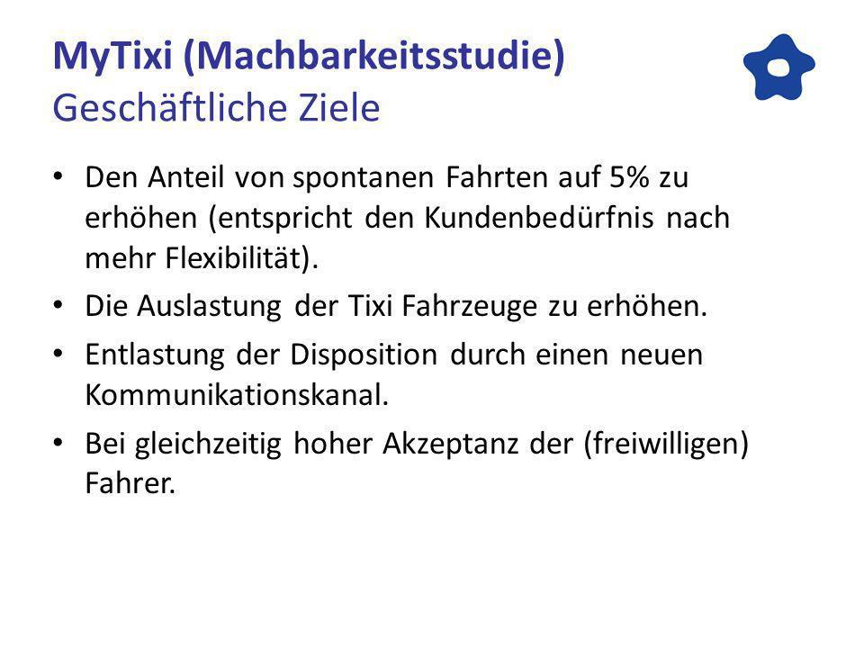 MyTixi (Machbarkeitsstudie) Geschäftliche Ziele Den Anteil von spontanen Fahrten auf 5% zu erhöhen (entspricht den Kundenbedürfnis nach mehr Flexibilität).