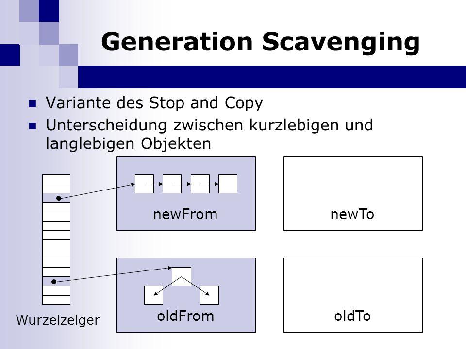 Generation Scavenging Variante des Stop and Copy Unterscheidung zwischen kurzlebigen und langlebigen Objekten newFromnewTo oldFromoldTo Wurzelzeiger