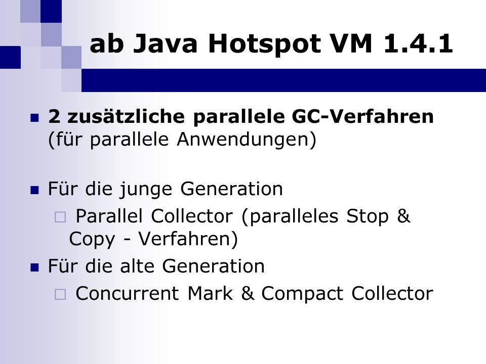 ab Java Hotspot VM 1.4.1 2 zusätzliche parallele GC-Verfahren (für parallele Anwendungen) Für die junge Generation Parallel Collector (paralleles Stop & Copy - Verfahren) Für die alte Generation Concurrent Mark & Compact Collector