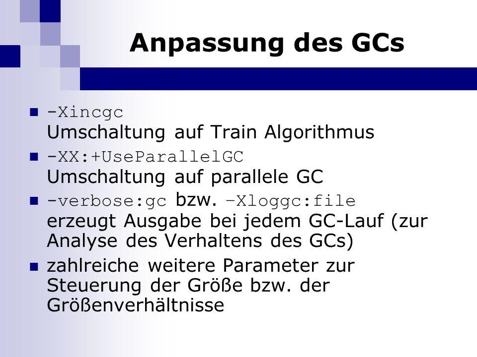 Anpassung des GCs -Xincgc Umschaltung auf Train Algorithmus -XX:+UseParallelGC Umschaltung auf parallele GC -verbose:gc bzw. –Xloggc:file erzeugt Ausg