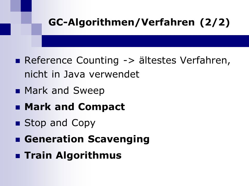 GC-Algorithmen/Verfahren (2/2) Reference Counting -> ältestes Verfahren, nicht in Java verwendet Mark and Sweep Mark and Compact Stop and Copy Generation Scavenging Train Algorithmus