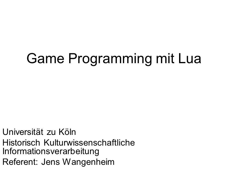 Game Programming mit Lua Universität zu Köln Historisch Kulturwissenschaftliche Informationsverarbeitung Referent: Jens Wangenheim
