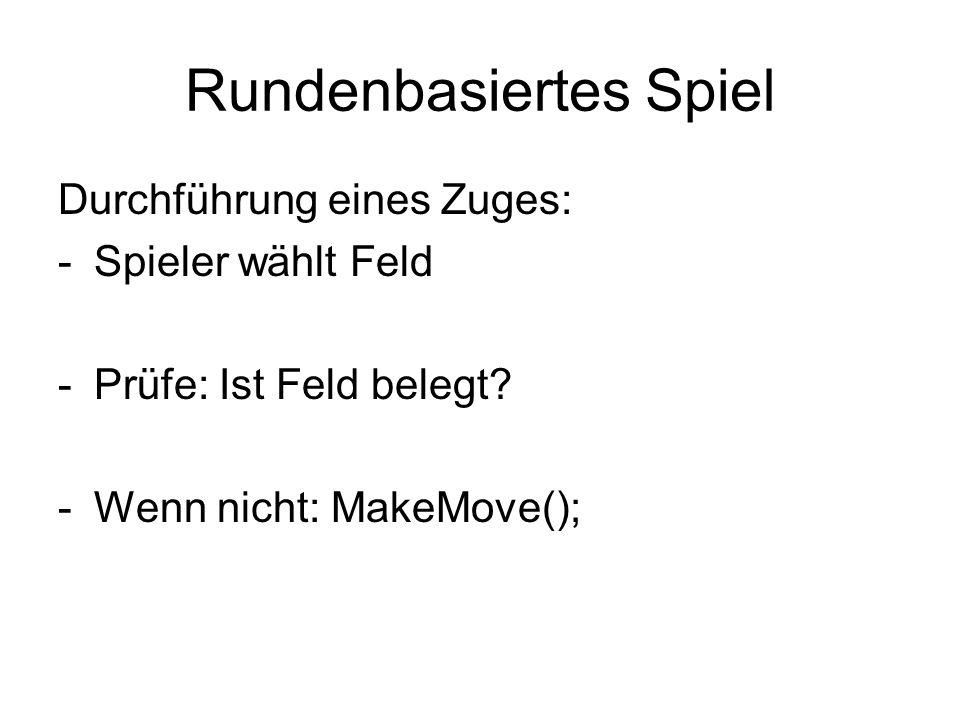 Rundenbasiertes Spiel Durchführung eines Zuges: -Spieler wählt Feld -Prüfe: Ist Feld belegt? -Wenn nicht: MakeMove();