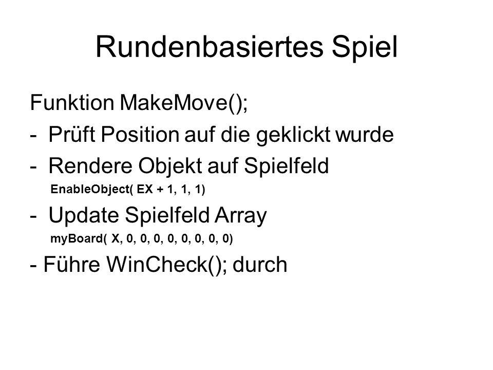 Rundenbasiertes Spiel Funktion MakeMove(); -Prüft Position auf die geklickt wurde -Rendere Objekt auf Spielfeld EnableObject( EX + 1, 1, 1) -Update Sp