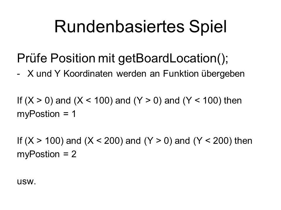Rundenbasiertes Spiel Prüfe Position mit getBoardLocation(); -X und Y Koordinaten werden an Funktion übergeben If (X > 0) and (X 0) and (Y < 100) then