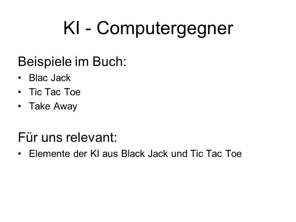 KI - Computergegner Beispiele im Buch: Blac Jack Tic Tac Toe Take Away Für uns relevant: Elemente der KI aus Black Jack und Tic Tac Toe