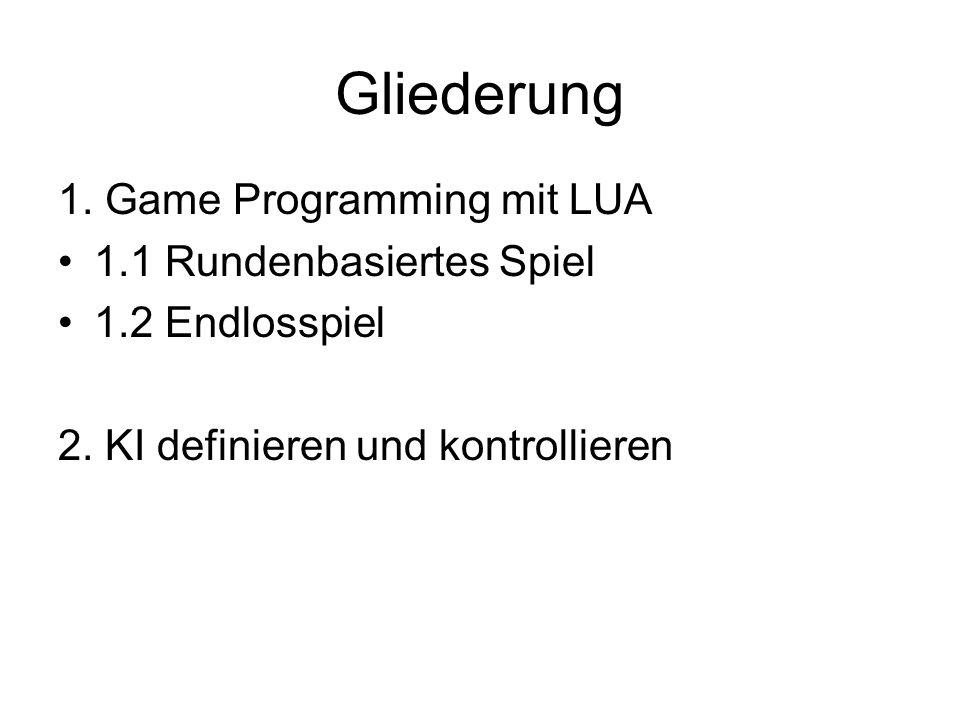 Gliederung 1. Game Programming mit LUA 1.1 Rundenbasiertes Spiel 1.2 Endlosspiel 2. KI definieren und kontrollieren