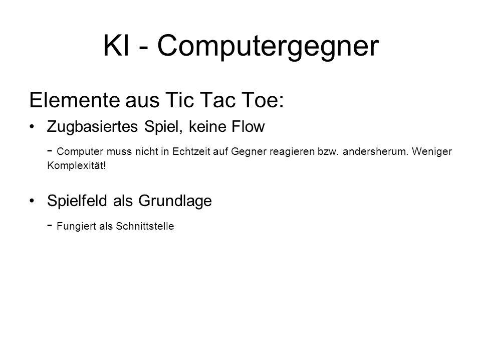 KI - Computergegner Elemente aus Tic Tac Toe: Zugbasiertes Spiel, keine Flow - Computer muss nicht in Echtzeit auf Gegner reagieren bzw. andersherum.