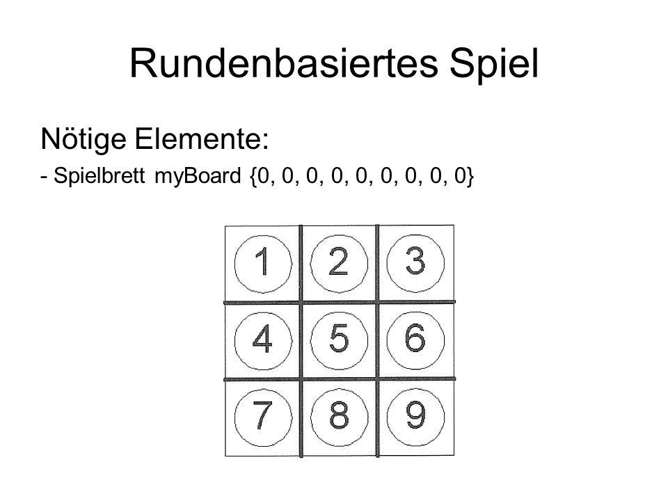 Rundenbasiertes Spiel Nötige Elemente: - Spielbrett myBoard {0, 0, 0, 0, 0, 0, 0, 0, 0}