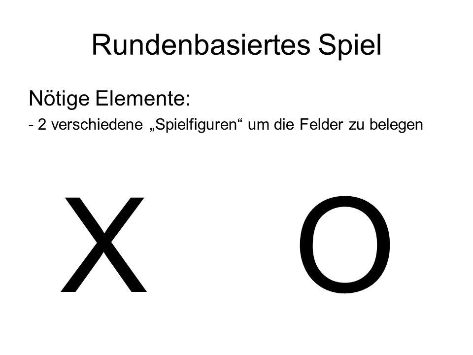 Rundenbasiertes Spiel Nötige Elemente: - 2 verschiedene Spielfiguren um die Felder zu belegen X O
