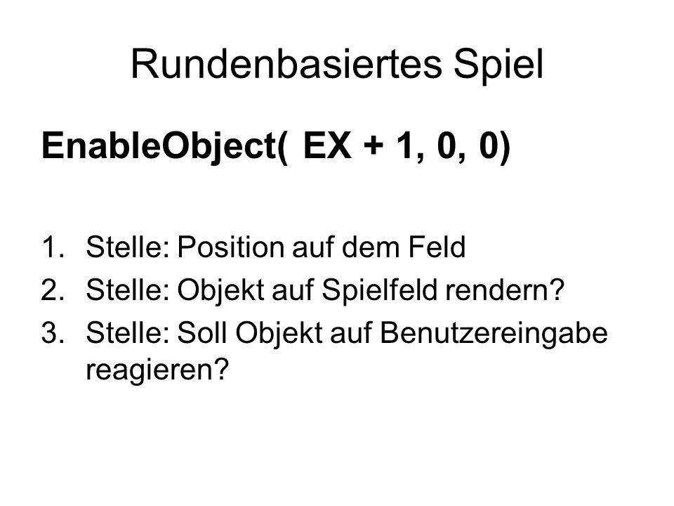 Rundenbasiertes Spiel EnableObject( EX + 1, 0, 0) 1.Stelle: Position auf dem Feld 2.Stelle: Objekt auf Spielfeld rendern? 3.Stelle: Soll Objekt auf Be