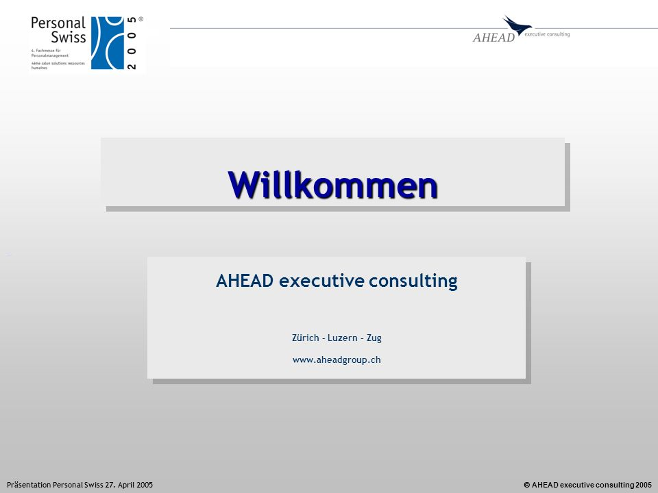 AHEAD executive consulting 2005 Präsentation Personal Swiss 27. April 2005 WillkommenWillkommen AHEAD executive consulting Zürich – Luzern – Zug www.a