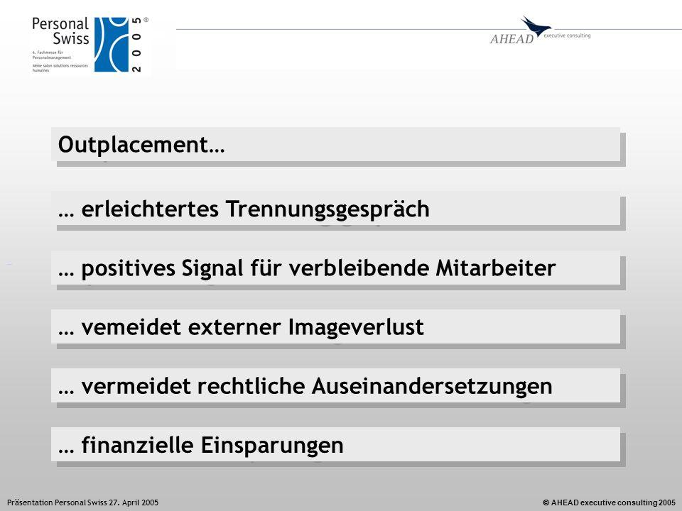 AHEAD executive consulting 2005 Präsentation Personal Swiss 27. April 2005 Outplacement… … positives Signal für verbleibende Mitarbeiter … erleichtert