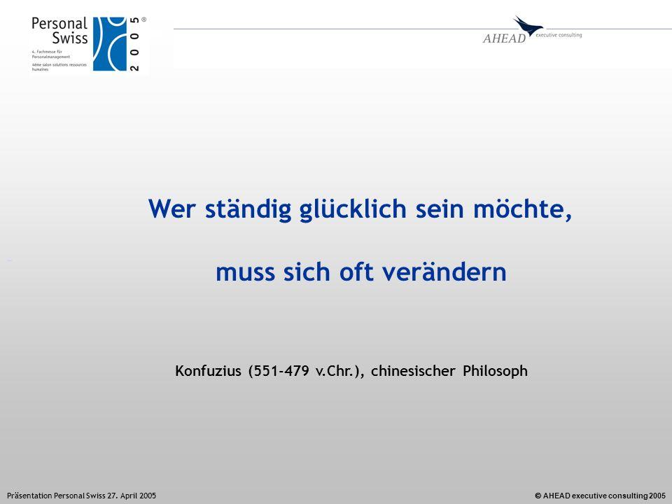 AHEAD executive consulting 2005 Präsentation Personal Swiss 27. April 2005 Wer ständig glücklich sein möchte, muss sich oft verändern Konfuzius (551-4