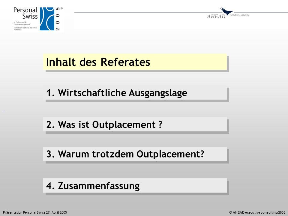 AHEAD executive consulting 2005 Präsentation Personal Swiss 27. April 2005 Inhalt des Referates 1. Wirtschaftliche Ausgangslage 2. Was ist Outplacemen