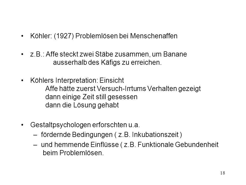 18 Köhler: (1927) Problemlösen bei Menschenaffen z.B.: Affe steckt zwei Stäbe zusammen, um Banane ausserhalb des Käfigs zu erreichen. Köhlers Interpre