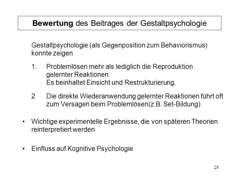 28 Bewertung des Beitrages der Gestaltpsychologie Gestaltpsychologie (als Gegenposition zum Behaviorismus) konnte zeigen 1. Problemlösen mehr als ledi