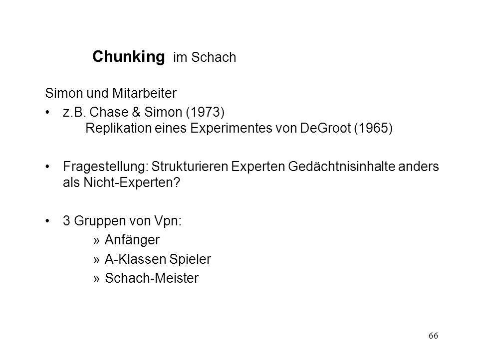 66 Chunking im Schach Simon und Mitarbeiter z.B. Chase & Simon (1973) Replikation eines Experimentes von DeGroot (1965) Fragestellung: Strukturieren E