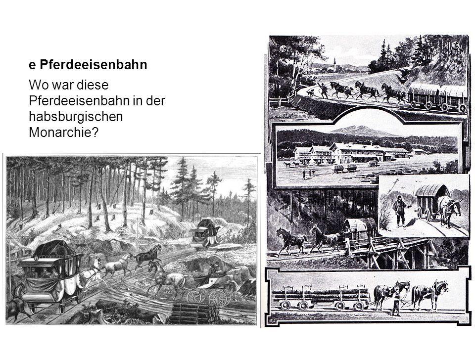 e Pferdeeisenbahn Wo war diese Pferdeeisenbahn in der habsburgischen Monarchie?