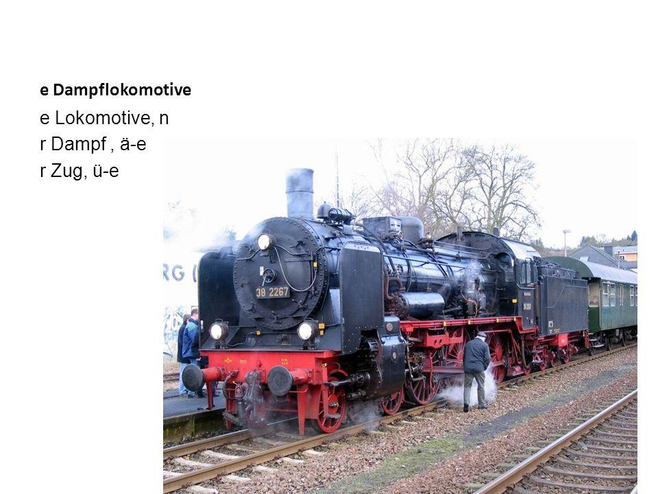 e Dampflokomotive e Lokomotive, n r Dampf, ä-e r Zug, ü-e