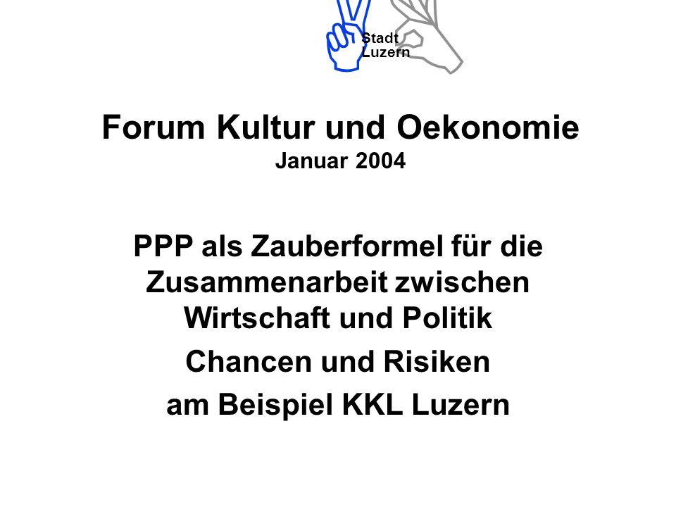 Stadt Luzern Forum Kultur und Oekonomie Januar 2004 PPP als Zauberformel für die Zusammenarbeit zwischen Wirtschaft und Politik Chancen und Risiken am Beispiel KKL Luzern