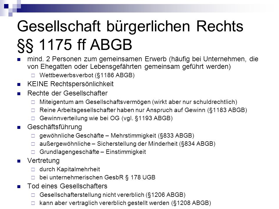 Gesellschaft bürgerlichen Rechts §§ 1175 ff ABGB mind. 2 Personen zum gemeinsamen Erwerb (häufig bei Unternehmen, die von Ehegatten oder Lebensgefährt
