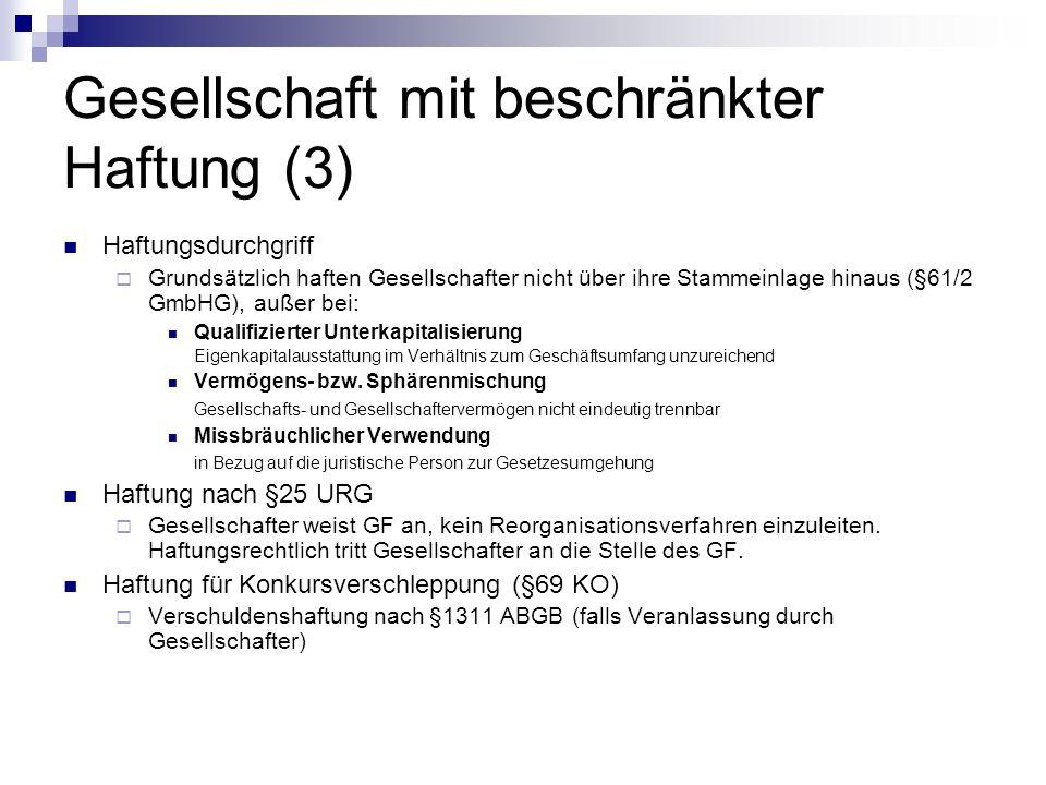 Gesellschaft mit beschränkter Haftung (3) Haftungsdurchgriff Grundsätzlich haften Gesellschafter nicht über ihre Stammeinlage hinaus (§61/2 GmbHG), außer bei: Qualifizierter Unterkapitalisierung Eigenkapitalausstattung im Verhältnis zum Geschäftsumfang unzureichend Vermögens- bzw.