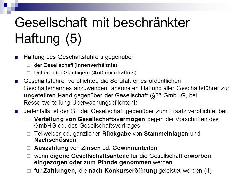 Gesellschaft mit beschränkter Haftung (5) Haftung des Geschäftsführers gegenüber der Gesellschaft (Innenverhältnis) Dritten oder Gläubigern (Außenverhältnis) Geschäftsführer verpflichtet, die Sorgfalt eines ordentlichen Geschäftsmannes anzuwenden, ansonsten Haftung aller Geschäftsführer zur ungeteilten Hand gegenüber der Gesellschaft (§25 GmbHG, bei Ressortverteilung Überwachungspflichten!) Jedenfalls ist der GF der Gesellschaft gegenüber zum Ersatz verpflichtet bei: Verteilung von Gesellschaftsvermögen gegen die Vorschriften des GmbHG od.