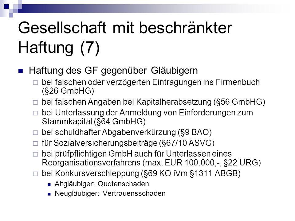 Gesellschaft mit beschränkter Haftung (7) Haftung des GF gegenüber Gläubigern bei falschen oder verzögerten Eintragungen ins Firmenbuch (§26 GmbHG) bei falschen Angaben bei Kapitalherabsetzung (§56 GmbHG) bei Unterlassung der Anmeldung von Einforderungen zum Stammkapital (§64 GmbHG) bei schuldhafter Abgabenverkürzung (§9 BAO) für Sozialversicherungsbeiträge (§67/10 ASVG) bei prüfpflichtigen GmbH auch für Unterlassen eines Reorganisationsverfahrens (max.