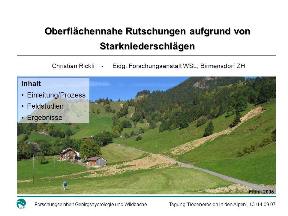 Forschungseinheit Gebirgshydrologie und WildbächeTagung Bodenerosion in den Alpen, 13./14.09.07 Schadenereignisse mit flachgründigen Rutschungen 1984: Melchtal, Alptal, Gersau 1987: Obergoms, Urserental, Bedretto, Rigi-Nordlehne 1990: Moléson, Gantrisch, Ybrig 1997: Sachseln (15.8.) 1999: Verschiedene Regionen der Schweiz (AGN 2000) 2002: Napf (16.7.), Appenzell (1.9.), Surselva (16.11.) 2003: Kanton Zug (8.6.) 2005:weite Teile nördl.