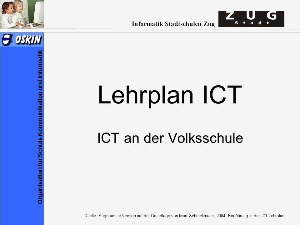 Informatik Stadtschulen Zug Organisation für Schule Kommunikation und Informatik Lehrplan ICT ICT an der Volksschule Quelle: Angepasste Version auf der Grundlage von Iwan Schrackmann, 2004, Einführung in den ICT-Lehrplan