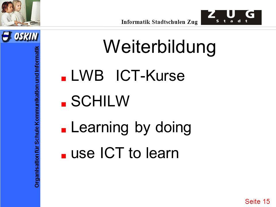 Informatik Stadtschulen Zug Organisation für Schule Kommunikation und Informatik Weiterbildung LWBICT-Kurse SCHILW Learning by doing use ICT to learn Seite 15