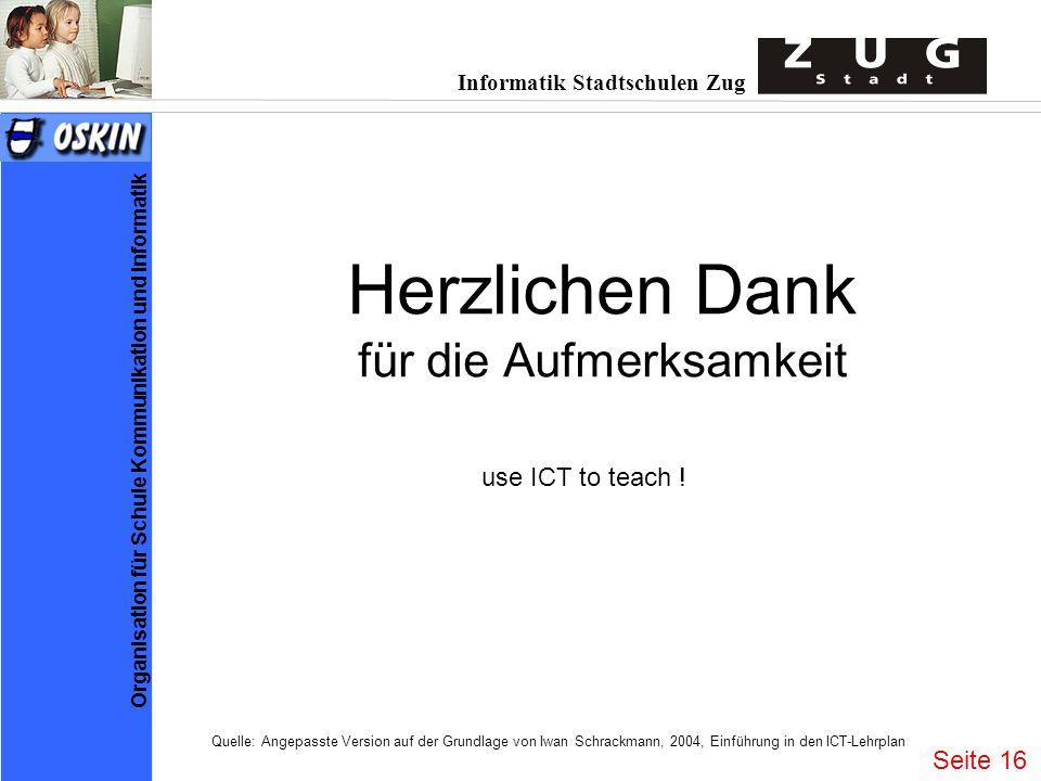 Informatik Stadtschulen Zug Organisation für Schule Kommunikation und Informatik Herzlichen Dank für die Aufmerksamkeit use ICT to teach .